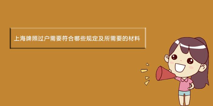 上海牌照过户需要符合哪些规定及所需要的材料