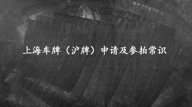 你需要知道的上海车牌(沪牌)申请及参拍常识
