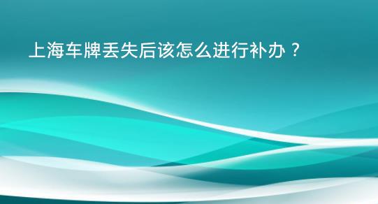 上海车牌丢失后该怎么进行补办?
