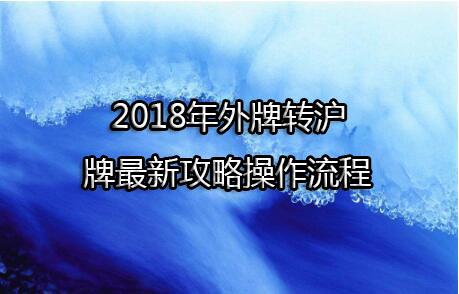 2018年外牌转沪牌最新攻略操作流程,沪南车管所为例
